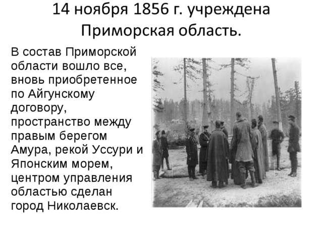 В состав Приморской области вошло все, вновь приобретенное по Айгунскому дого...