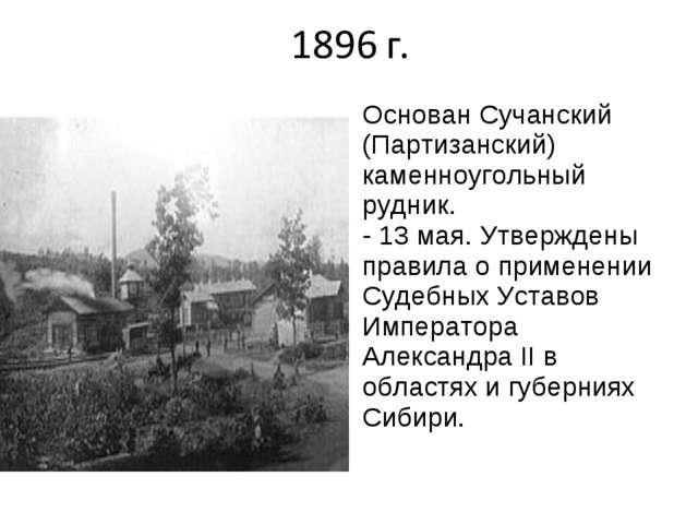 Основан Сучанский (Партизанский) каменноугольный рудник. - 13 мая. Утвержден...