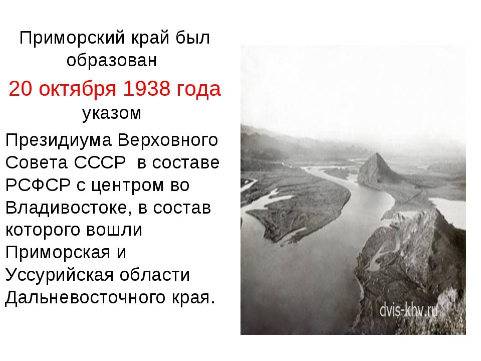 Приморский край был образован 20 октября 1938 года указом Президиума Верховно...