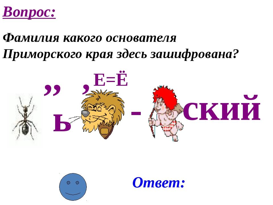 ,, ь , - Е=Ё ский Ответ: Вопрос: Фамилия какого основателя Приморского края з...