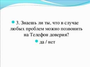 3. Знаешь ли ты, что в случае любых проблем можно позвонить на Телефон довери