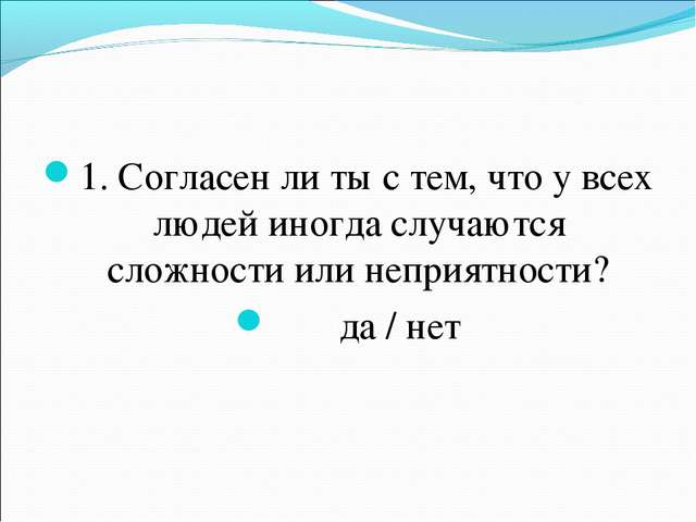 1. Согласен ли ты с тем, что у всех людей иногда случаются сложности или непр...