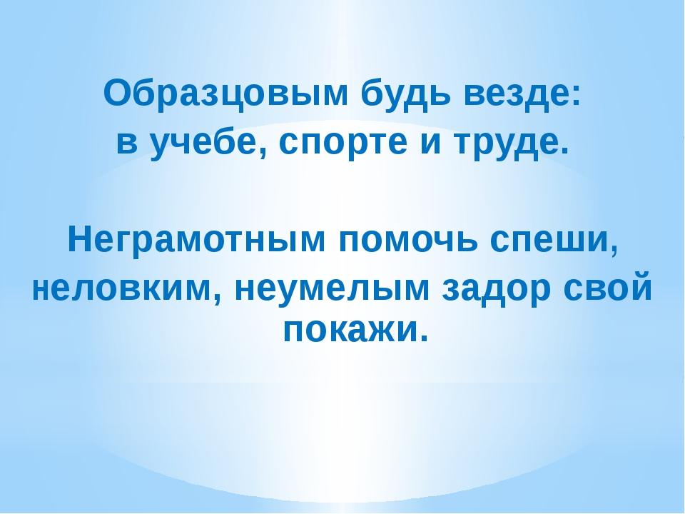 Образцовым будь везде: в учебе, спорте и труде. Неграмотным помочь спеши, не...