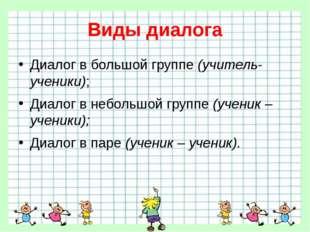 Виды диалога Диалог в большой группе (учитель-ученики); Диалог в небольшой гр