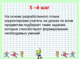 5 –й шаг На основе разработанного плана корректировки учитель на уроках по вс
