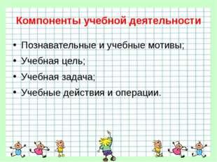 Компоненты учебной деятельности Познавательные и учебные мотивы; Учебная цель