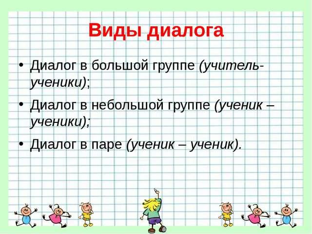 Виды диалога Диалог в большой группе (учитель-ученики); Диалог в небольшой гр...