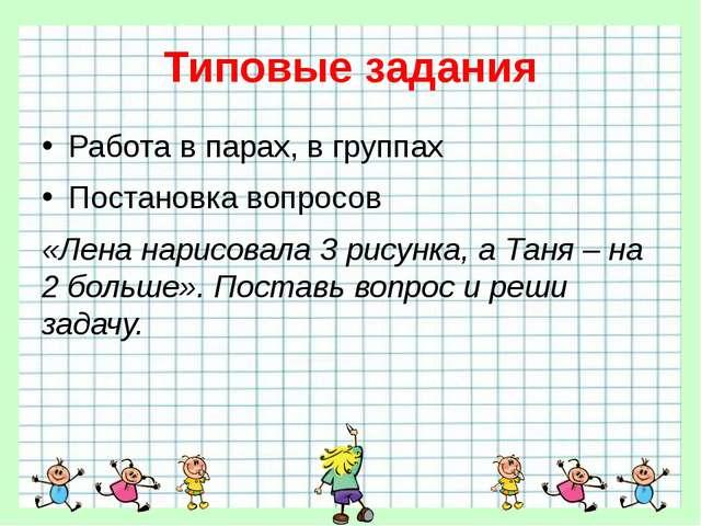 Типовые задания Работа в парах, в группах Постановка вопросов «Лена нарисовал...