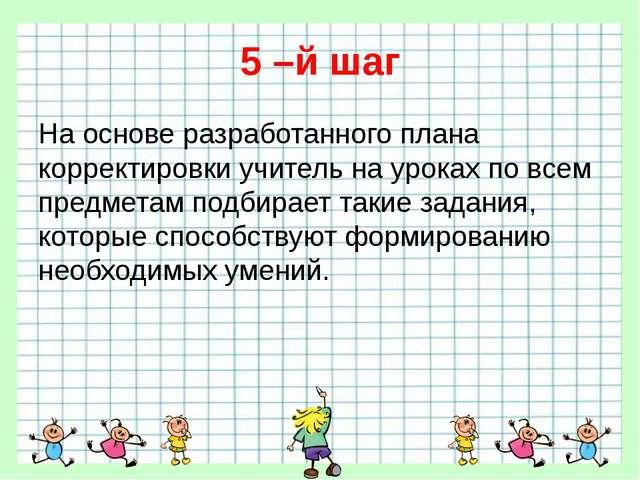 5 –й шаг На основе разработанного плана корректировки учитель на уроках по вс...