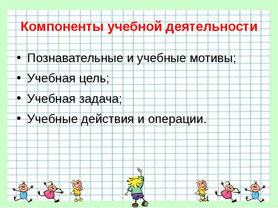 Компоненты учебной деятельности Познавательные и учебные мотивы; Учебная цель...