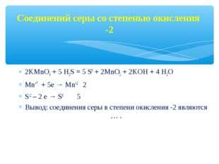 Соединений серы со степенью окисления -2 2KMnO4 + 5 Н2S = 5 S0 + 2MnO2 + 2KOH