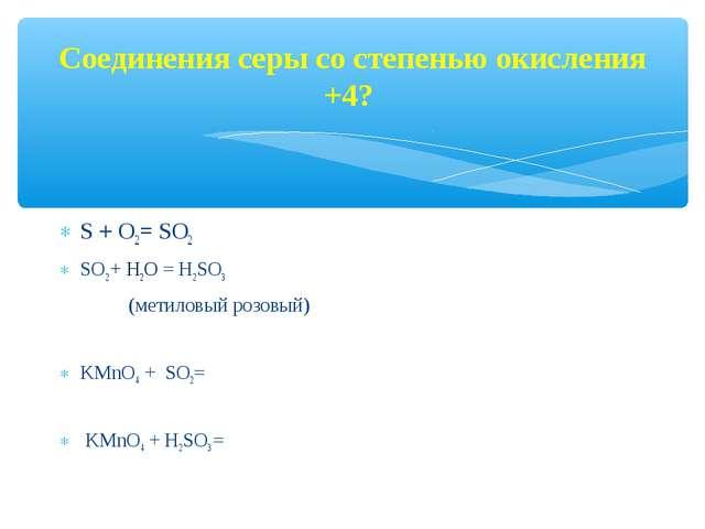 Соединения серы со степенью окисления +4? S + O2= SO2 SO2 + H2O = Н2SО3 (мети...