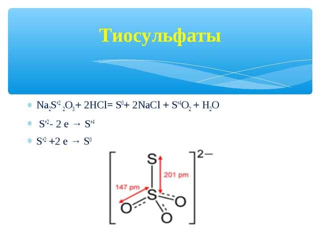 Тиосульфаты Na2S+2 2О3 + 2НCl= S0+ 2NaCl + S+4O2 + H2O S+2 - 2 е → S+4 S+2 +2...