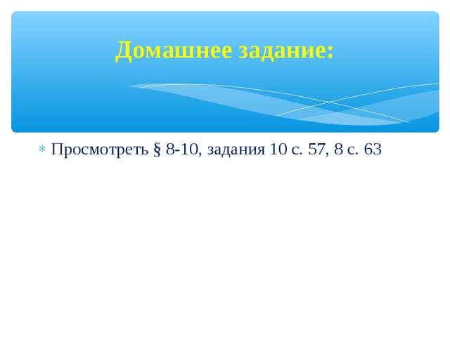 Домашнее задание: Просмотреть § 8-10, задания 10 с. 57, 8 с. 63