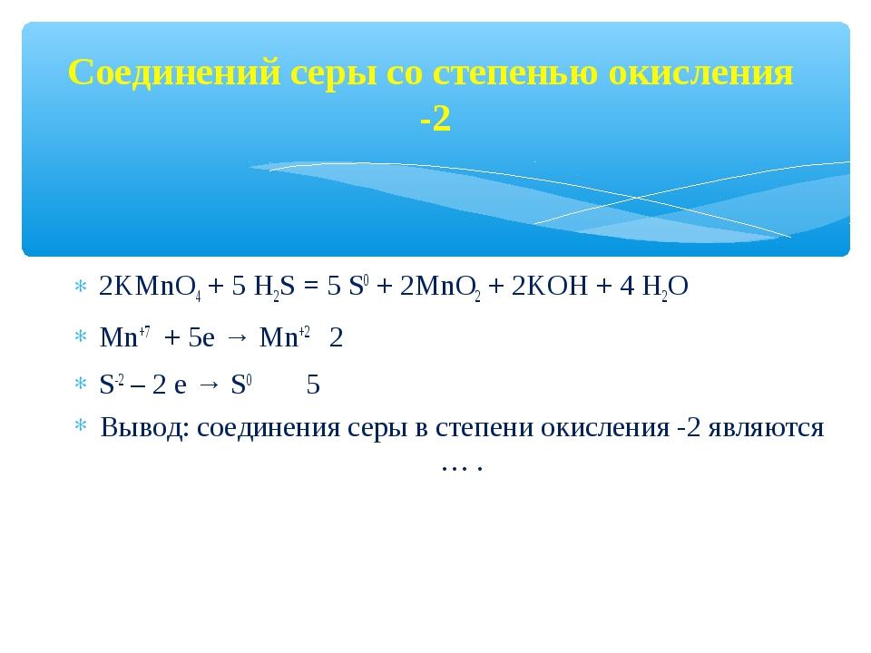 Соединений серы со степенью окисления -2 2KMnO4 + 5 Н2S = 5 S0 + 2MnO2 + 2KOH...