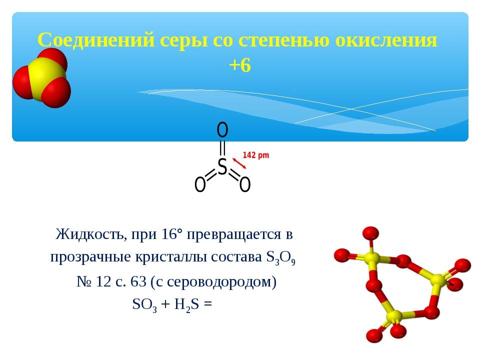 Соединений серы со степенью окисления +6 Жидкость, при 16° превращается в про...