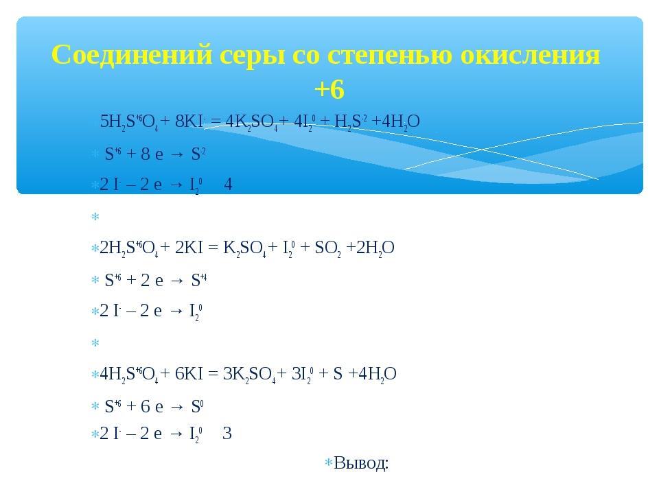 Соединений серы со степенью окисления +6 5H2S+6О4 + 8KI- = 4K2SО4 + 4I20 + H2...