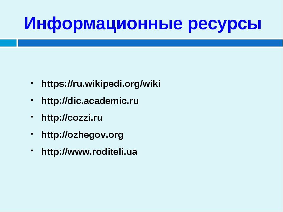 Информационные ресурсы https://ru.wikipedi.org/wiki http://dic.academic.ru ht...
