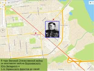 В годы Великой Отечественной войны он возглавлял войска Воронежского, Юго-Зап