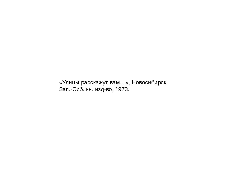 «Улицы расскажут вам…», Новосибирск: Зап.-Сиб. кн. изд-во, 1973.