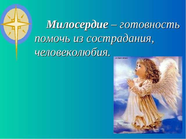 Милосердие – готовность помочь из сострадания, человеколюбия.