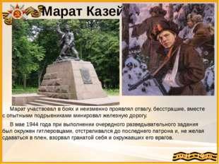 Марат Казей Марат участвовал в боях и неизменно проявлял отвагу, бесстрашие,