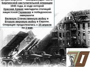 Штурм Берлина— завершающая частьБерлинской наступательной операции1945 го