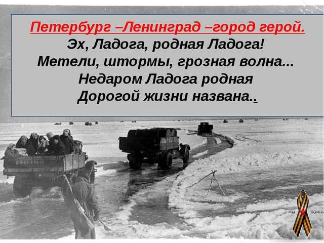 Петербург –Ленинград –город герой. Эх, Ладога, родная Ладога! Метели, шторм...