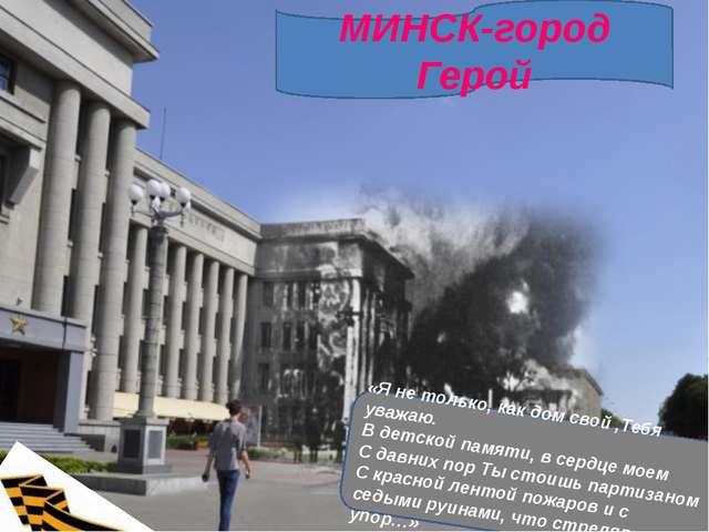 МИНСК-город Герой «Я не только, как дом свой ,Тебя уважаю. В детской памяти,...