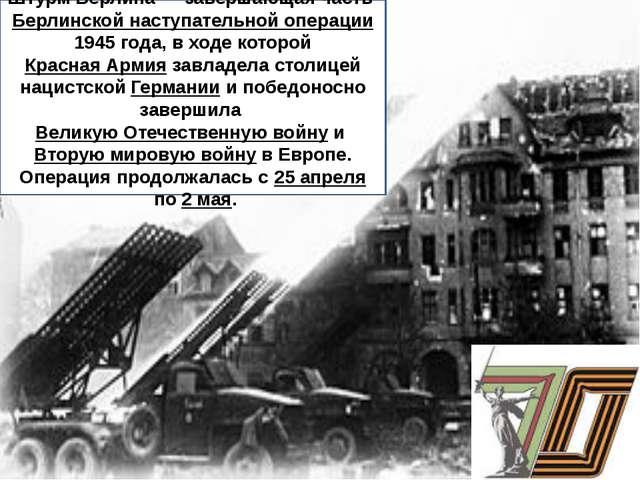 Штурм Берлина— завершающая частьБерлинской наступательной операции1945 го...