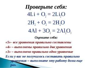 Проверьте себя: 4Li + О2 = 2Li2O 2Н2 + O2 = 2H2O 4Al + 3О2 = 2Al2O3 Оцените с