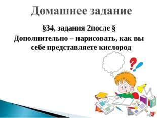 §34, задания 2после § Дополнительно – нарисовать, как вы себе представляете к