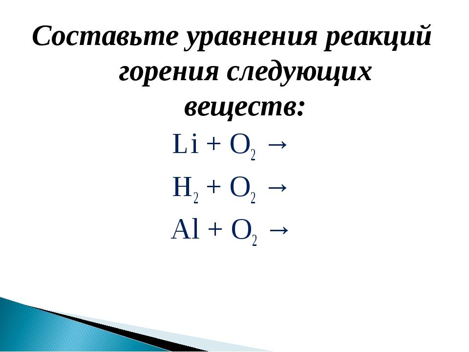 Составьте уравнения реакций горения следующих веществ: Li + О2 → Н2 + O2 → Al...