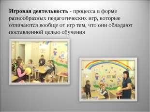 Игровая деятельность - процесса в форме разнообразных педагогических игр, кот