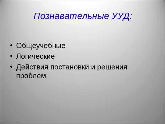 Познавательные УУД: Общеучебные Логические Действия постановки и решения проб...