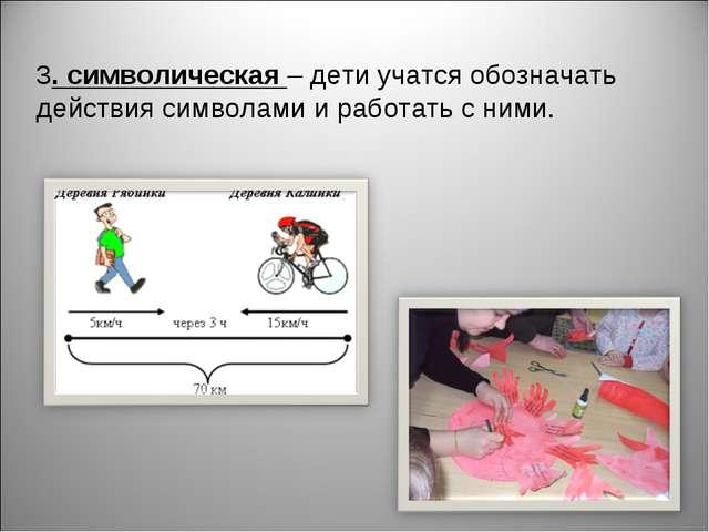 3. символическая – дети учатся обозначать действия символами и работать с ними.