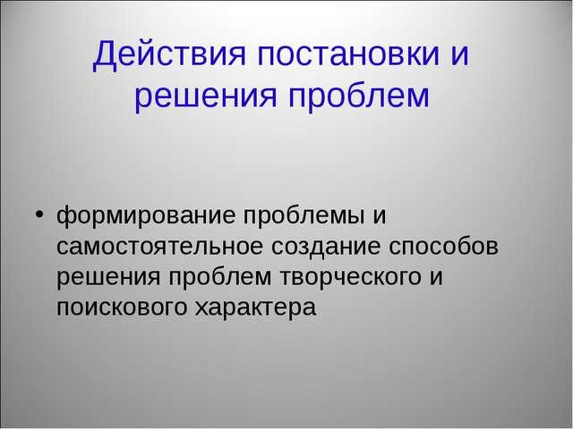 Действия постановки и решения проблем формирование проблемы и самостоятельное...