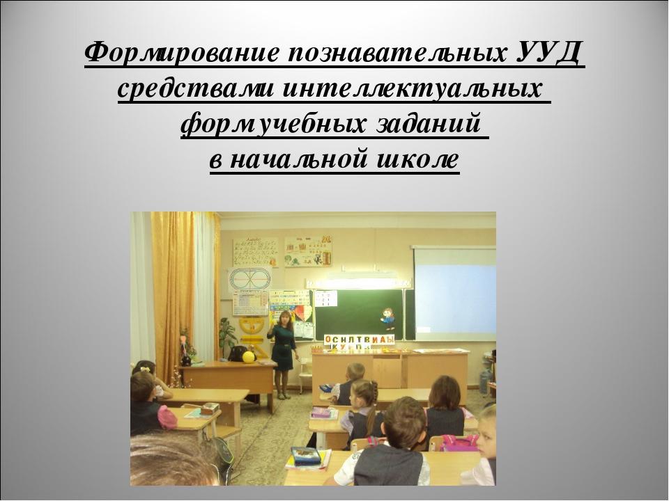 Формирование познавательных УУД средствами интеллектуальных форм учебных зада...
