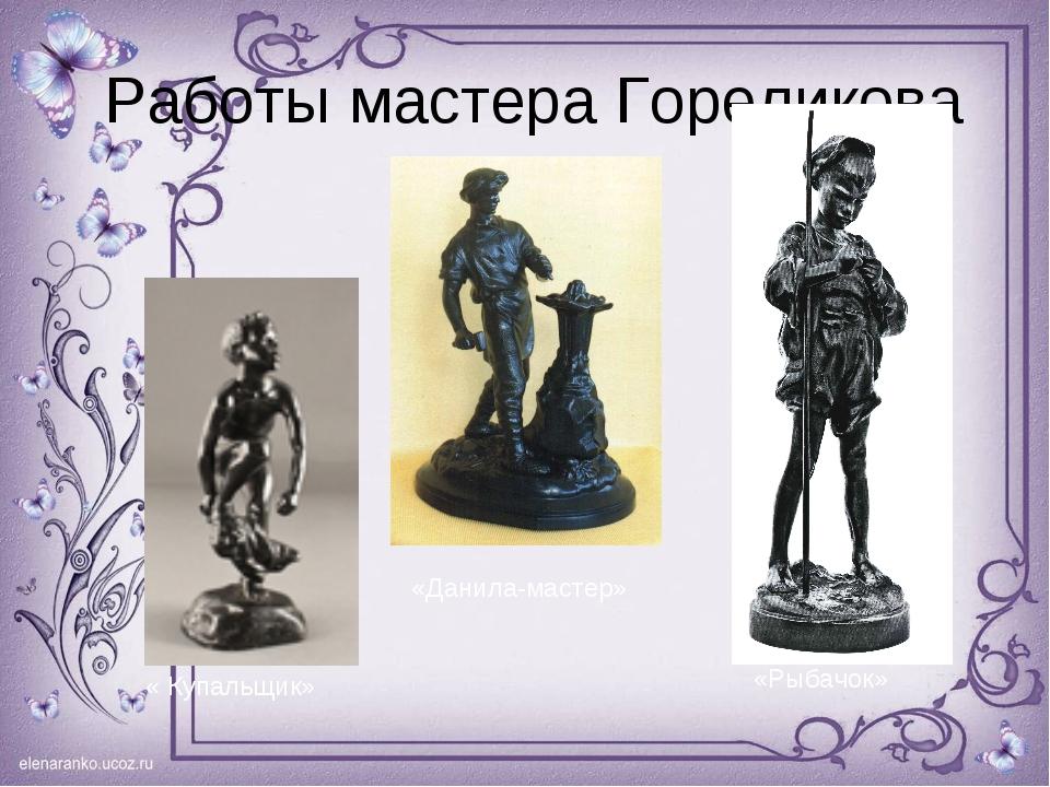 Работы мастера Гореликова « Купальщик» «Данила-мастер» «Рыбачок»