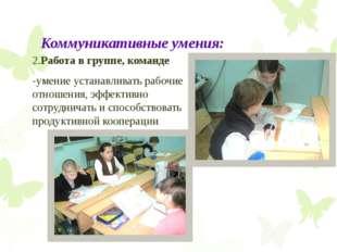 Коммуникативные умения: 2.Работа в группе, команде -умение устанавливать рабо