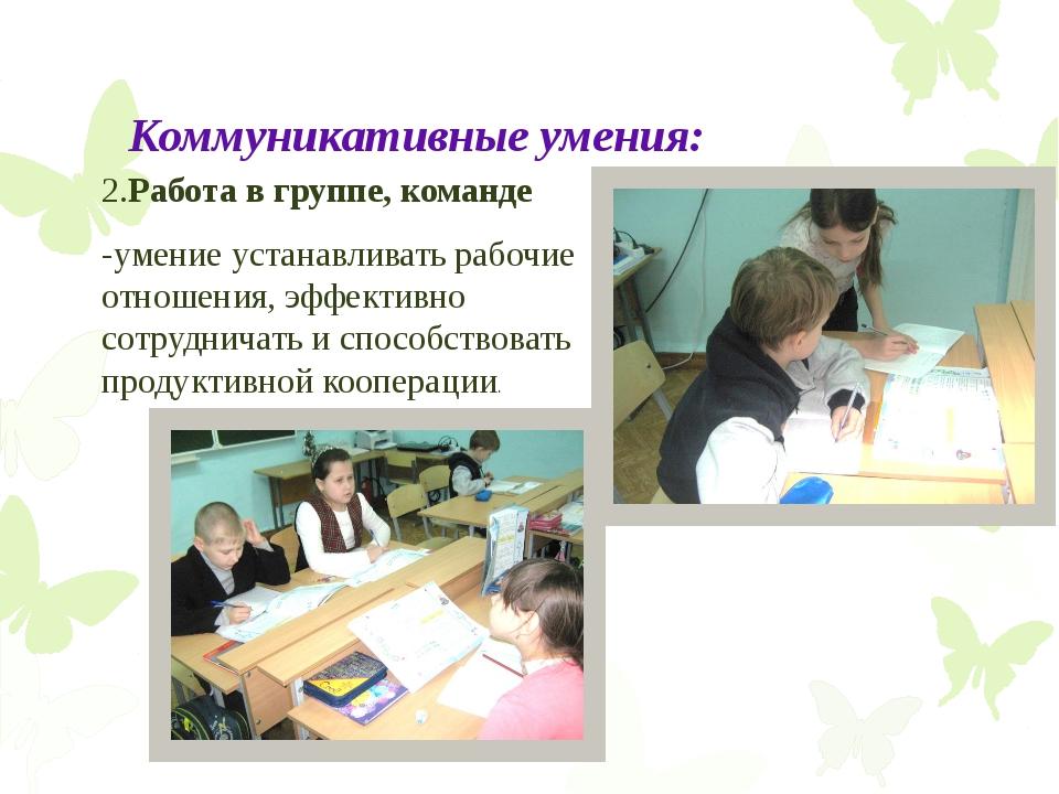 Коммуникативные умения: 2.Работа в группе, команде -умение устанавливать рабо...