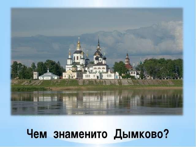 Чем знаменито Дымково?