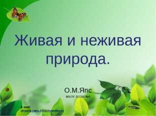 Живая и неживая природа. О.М.Япс МБОУ ЗСОШ №6 E-mail: oksana.yaps.2012@yandex