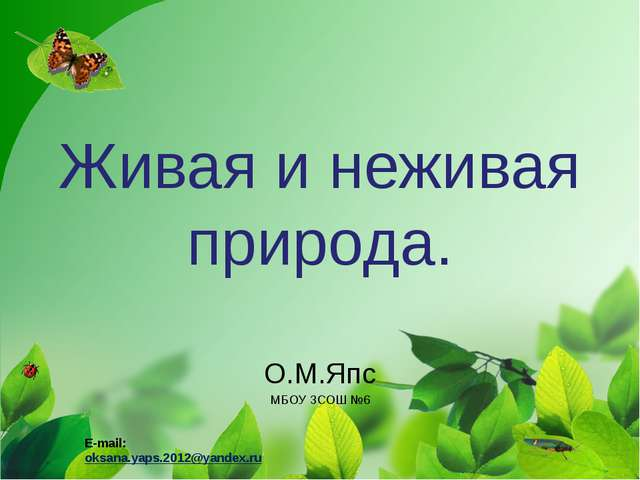 Живая и неживая природа. О.М.Япс МБОУ ЗСОШ №6 E-mail: oksana.yaps.2012@yandex...