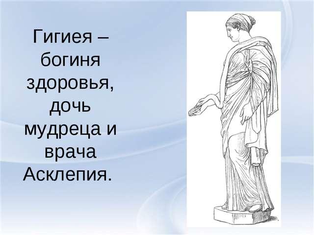 Гигиея – богиня здоровья, дочь мудреца и врача Асклепия.