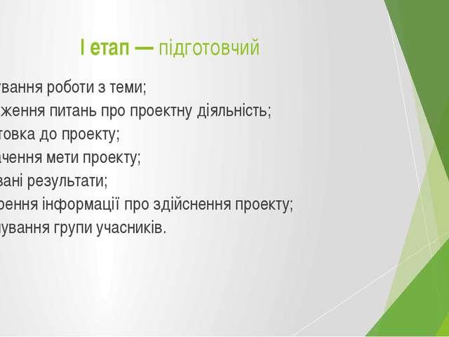 І етап — підготовчий  планування роботи з теми; узгодження питань про проект...