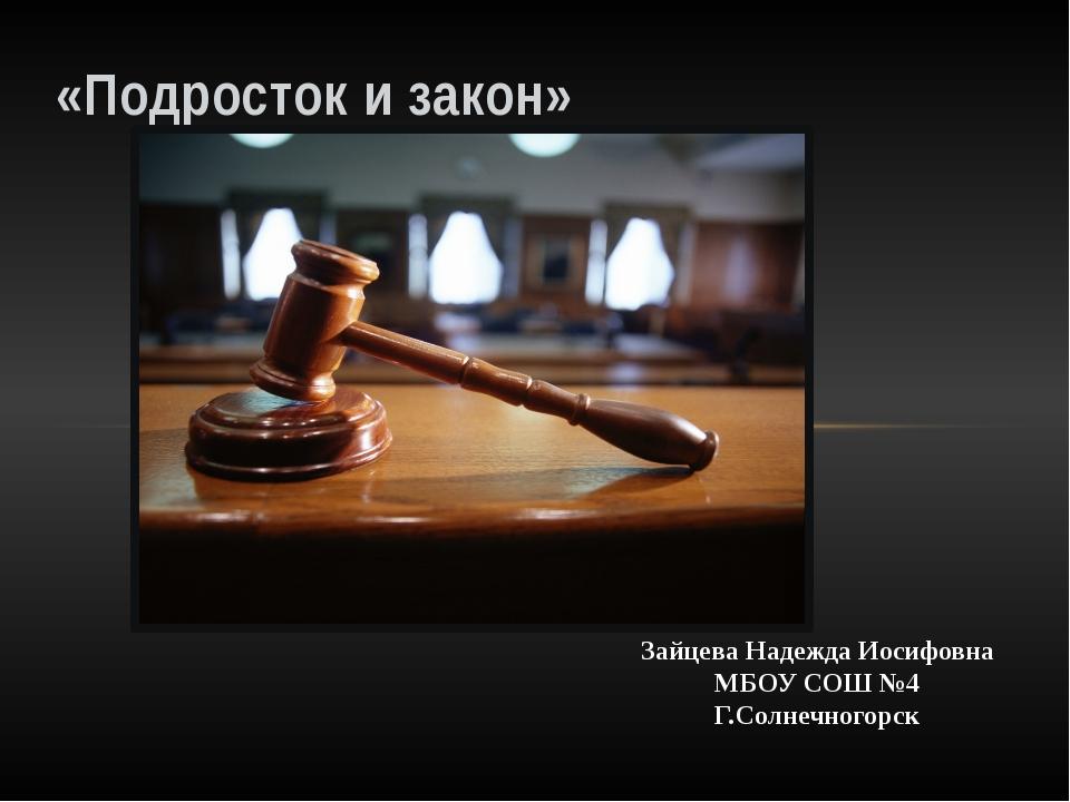 «Подросток и закон» Зайцева Надежда Иосифовна МБОУ СОШ №4 Г.Солнечногорск