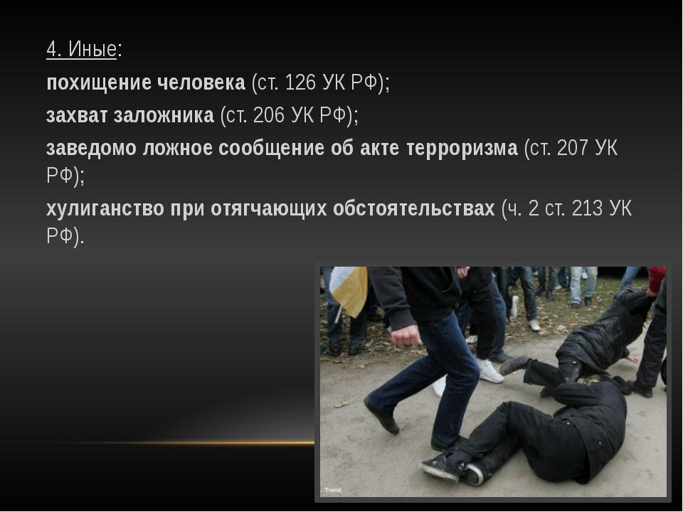 4. Иные: похищение человека (ст. 126 УК РФ); захват заложника (ст. 206 УК РФ)...