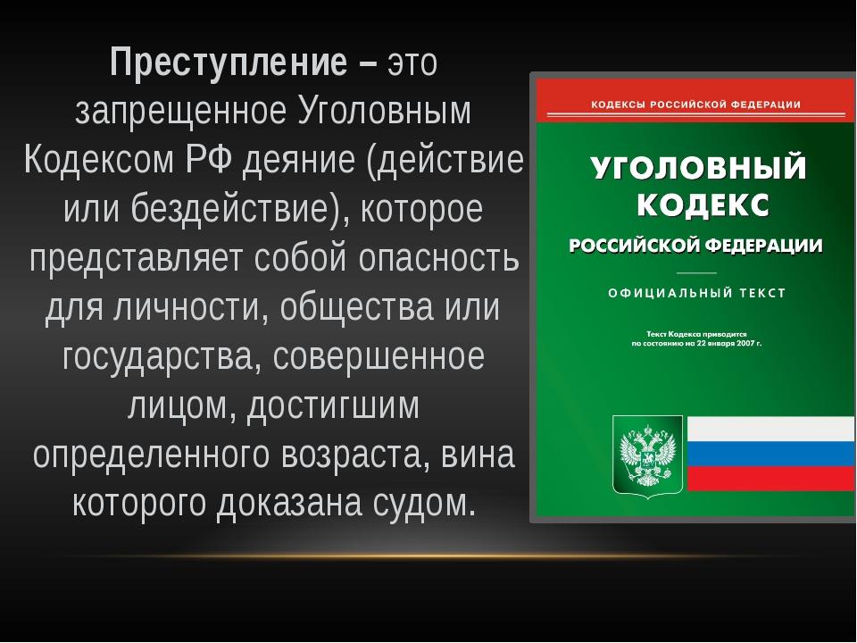 Преступление – это запрещенное Уголовным Кодексом РФ деяние (действие или бе...