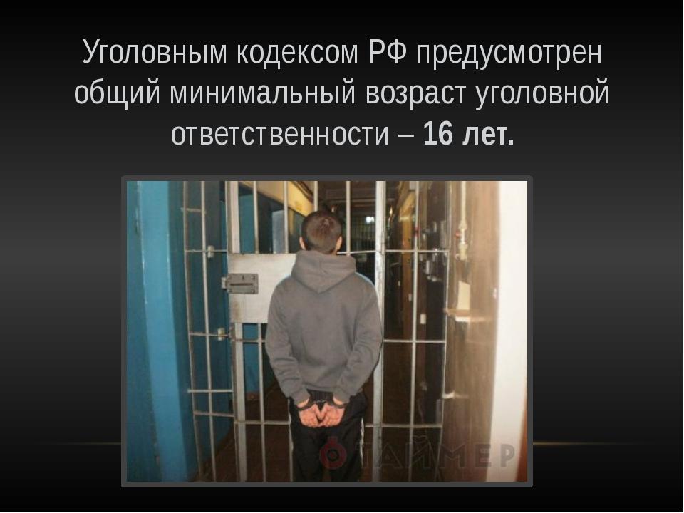 Уголовным кодексом РФ предусмотрен общий минимальный возраст уголовной ответс...